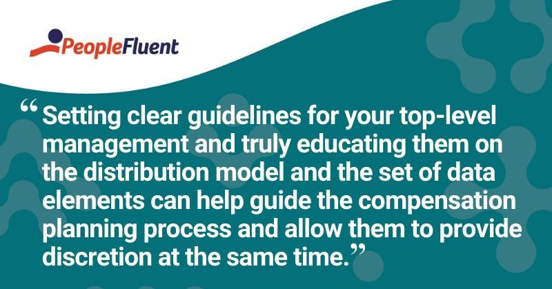 "This is a quote: ""Setting clear guidelines for your top-level management and truly educating them on the distribution model and the set of data elements can help guide the compensation planning process and allow them to provide discretion at the same time."""