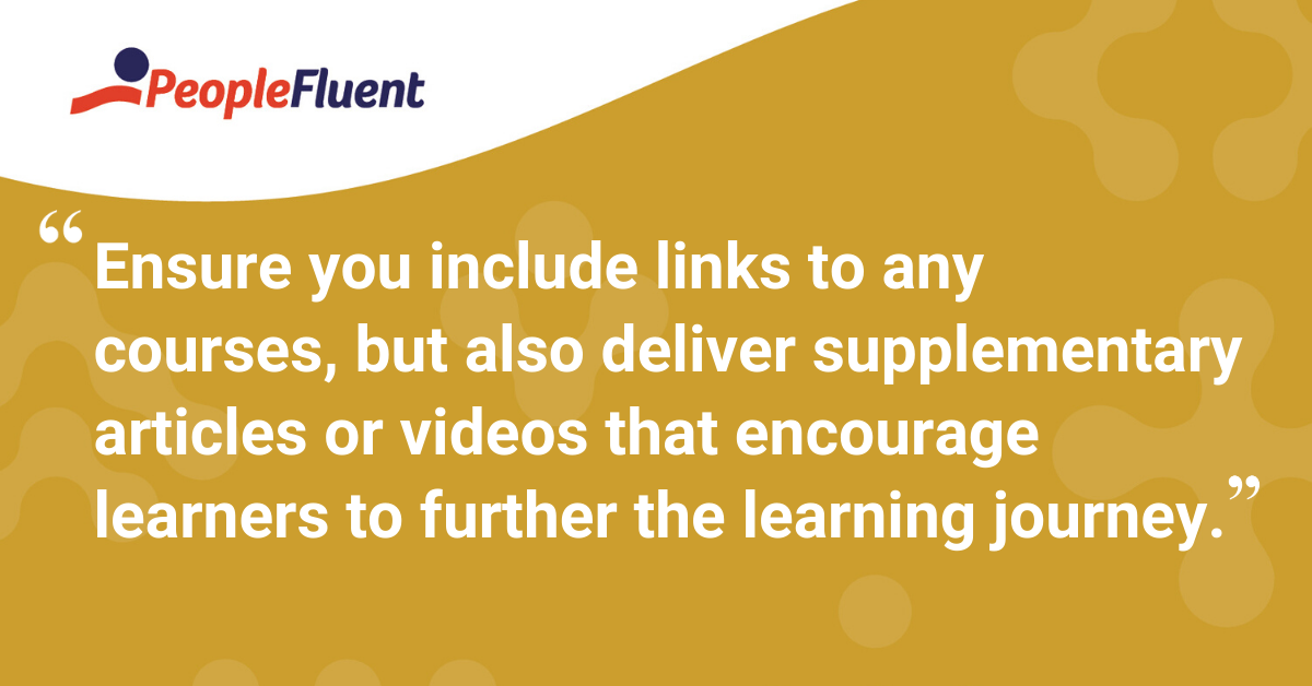 """Ensure you include links to any courses, but also deliver supplementary articles or videos that encourage learners to further the learning journey"""