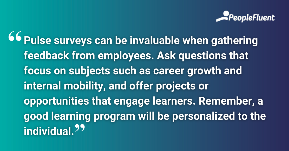 """This is a quote: """"Pulse surveys can be invaluable when gathering feedback from employees. Ask questions that focus on subjects such as career growth and internal mobility, and offer projects or opportunities that engage learners. Remember, a good learning program will be personalized to the individual."""""""