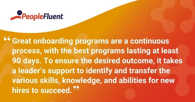 """This is a quote: """"Great onboarding programs are a continuous process, with the best programs lasting at least 90 days. To ensure the desired outcome, it takes a leader's support to identify and transfer the various skills, knowledge, and abilities for new hires to succeed."""""""
