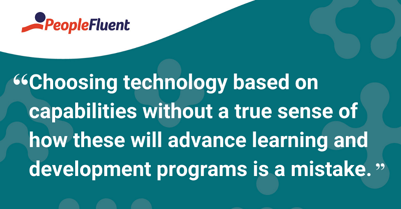 Choosing technology based on capabilities without a true sense of how these will advance learning and development programs is a mistake.