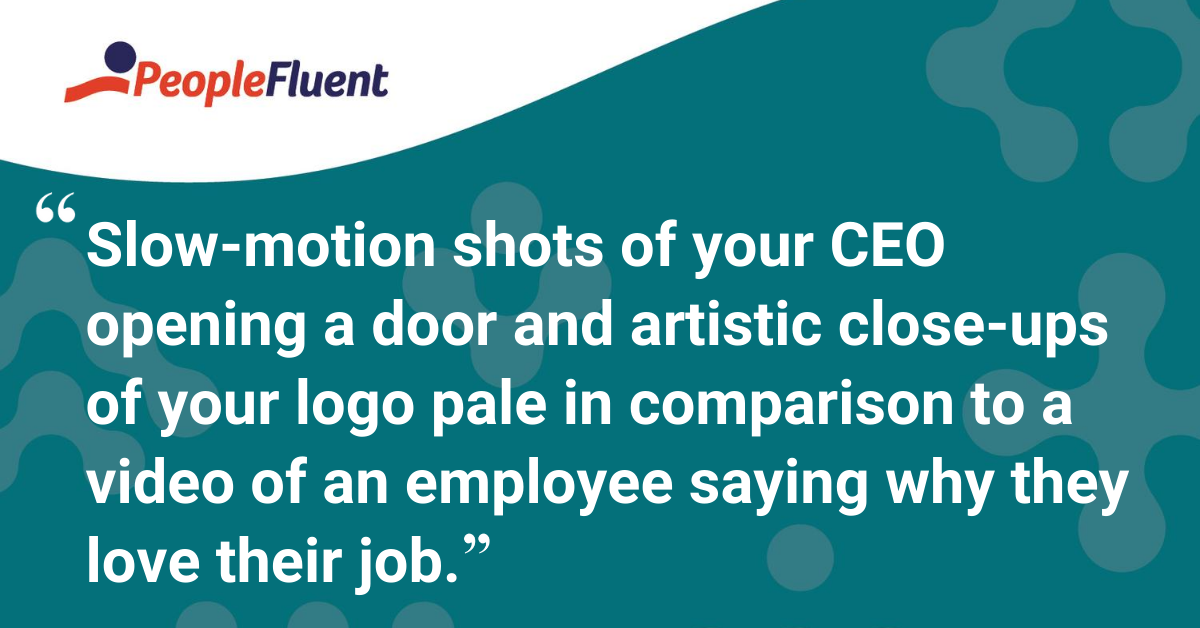 Slow-motion shots of your CEO opening a door and artistic close-ups of your logo pale in comparison to a video of an employee saying why they love their job.