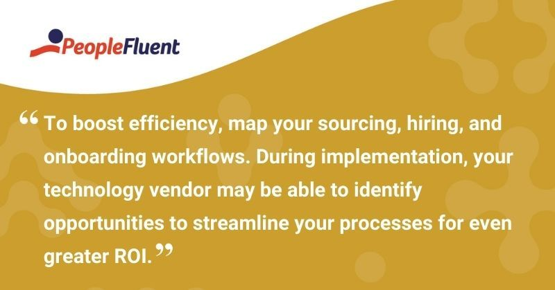 "This is a quote: ""To boost efficiency, map your sourcing, hiring, and onboarding workflows. During implementation, your technology vendor may be able to identify opportunities to streamline your processes for even greater ROI."""
