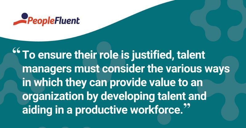 "This is a quote: ""To ensure their role is justified, talent managers must consider the various ways in which they can provide value to an organization by developing talent and aiding in a productive workforce."""