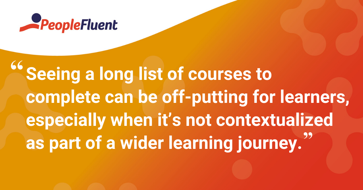 """Seeing a long list of courses to complete can be off-putting for learners, especially when it's not contextualized as part of a wider learning journey."""