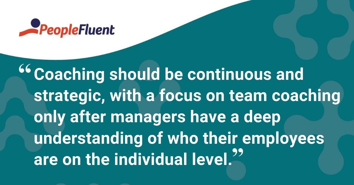 "This is a quote: ""Coaching should be continuous and strategic, with a focus on team coaching only after managers have a deep understanding of who their employees are on the individual level."""