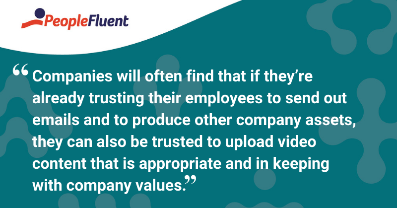 """This is a quote: """"Companies will often find that if they're already trusting their employees to send out emails and to produce other company assets, they can also be trusted to upload video content that is appropriate and in keeping with company values."""""""