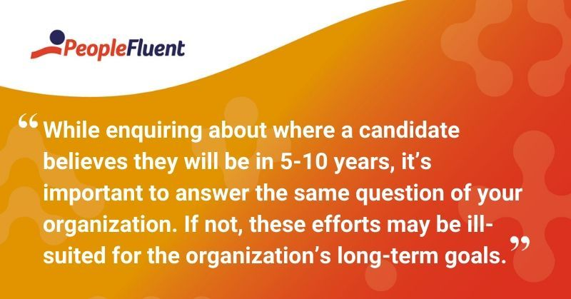 "This is a quote: ""While enquiring about where a candidate believes they will be in 5-10 years, it's important to answer the same question of your organization. If not, these efforts may be ill-suited for the organization's long-term goals."""