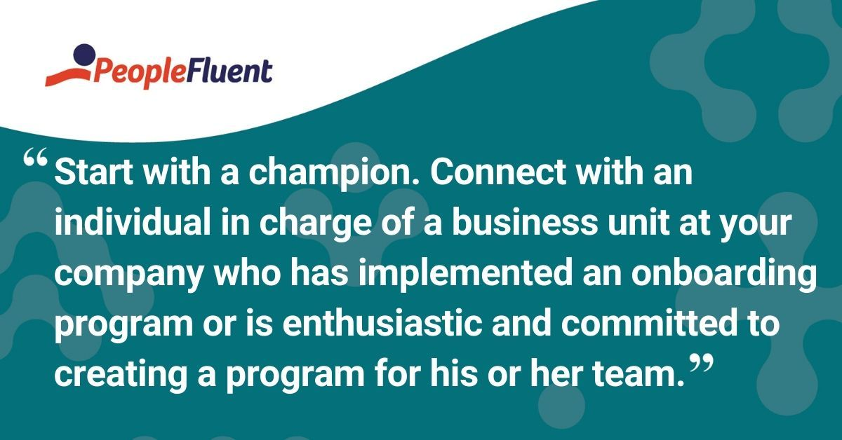 """This is a quote: """"Start with a champion. Connect with an individual in charge of a business unit at your company who has implemented an onboarding program or is enthusiastic and committed to creating a program for his or her team."""""""