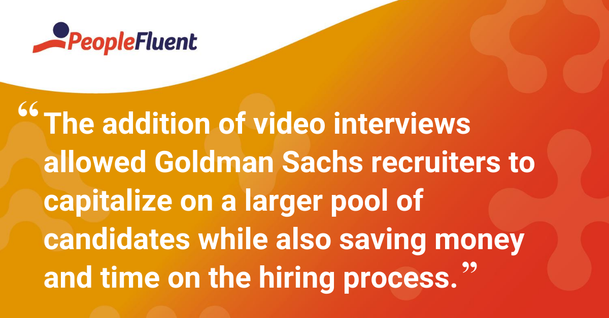 The addition of video interviews allowed Goldman Sachs recruiters to capitalize on a larger pool of candidates while also saving money and time on the hiring process.