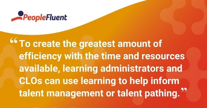 "This is a quote: ""To create the greatest amount of efficiency with the time and resources available, learning administrators and CLOs can use learning to help inform talent management or talent pathing."""