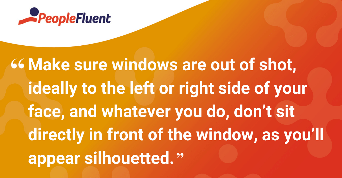 Make sure the window is out of shot, ideally to the left or right side of your face, and whatever you do, don't sit directly in front of the window, as you'll appear silhouetted.