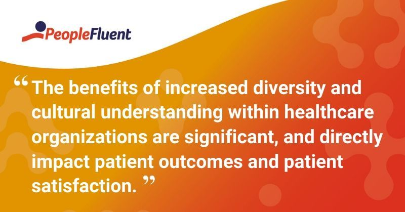 "This is a quote: ""The benefits of increased diversity and cultural understanding within healthcare organizations are significant, and directly impact patient outcomes and patient satisfaction."""