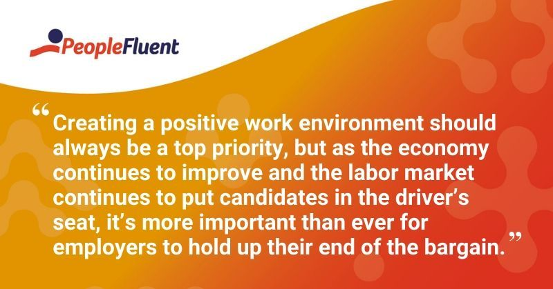 "This is a quote: ""Creating a positive work environment should always be a top priority, but as the economy continues to improve and the labor market continues to put candidates in the driver's seat, it's more important than ever for employers to hold up their end of the bargain."""