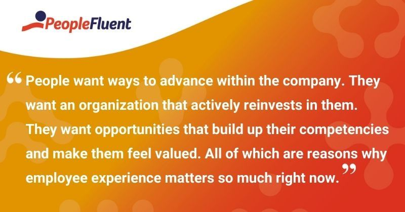 """This is a quote: """"People want ways to advance within the company. They want an organization that actively reinvests in them. They want opportunities that build up their competencies and make them feel valued. All of which are reasons why employee experience matters so much right now."""""""