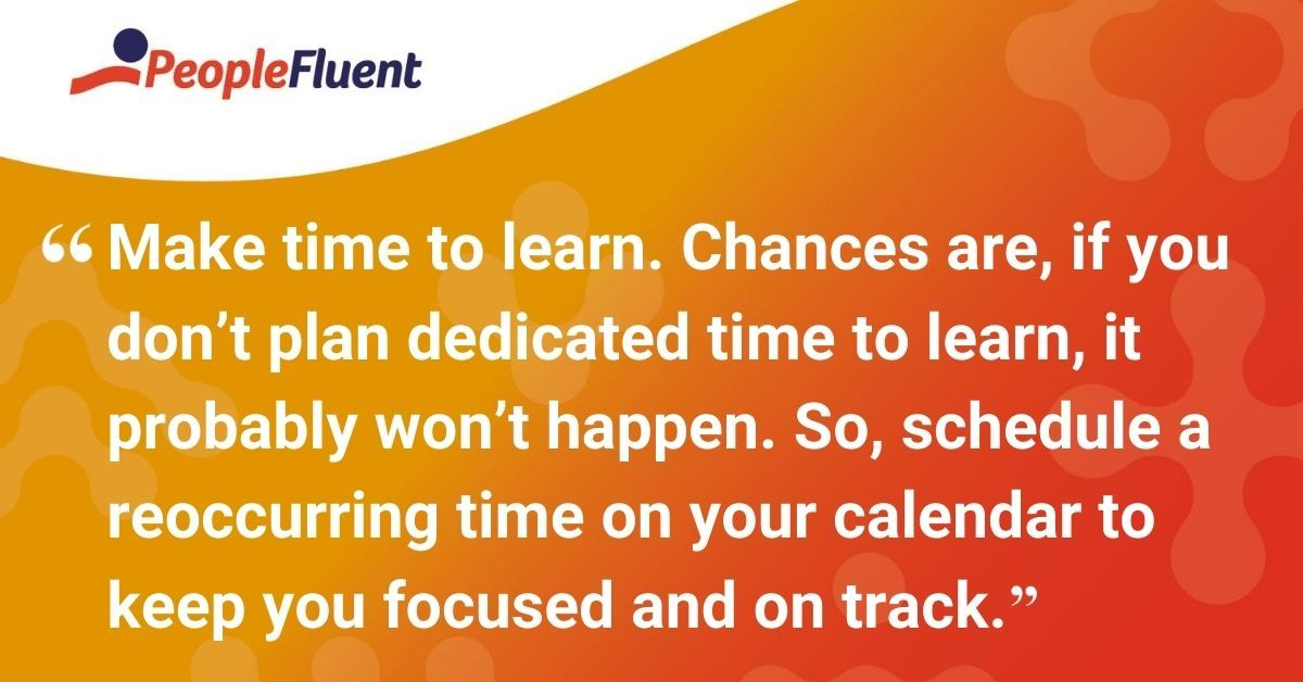 Make time to learn. Chances are, if you don't plan dedicated time to learn, it probably won't happen. So, schedule a reoccurring time on your calendar to keep you focused and on track.