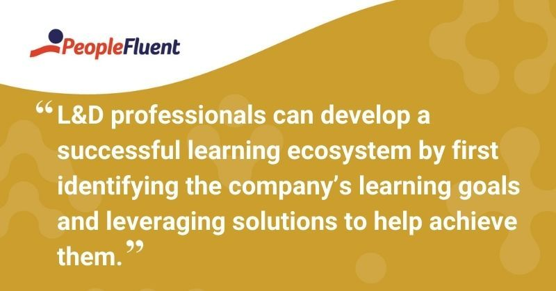 "This is a quote: ""L&D professionals can develop a successful learning ecosystem by first identifying the company's learning goals and leveraging solutions to help achieve them."""