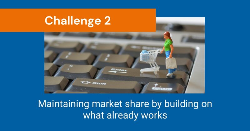 CHALLENGE 2: Maintaining market share by building on what already works