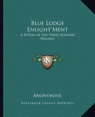 Blue Lodge Enlight'ment: A Ritual Of The Three Masonic Degrees