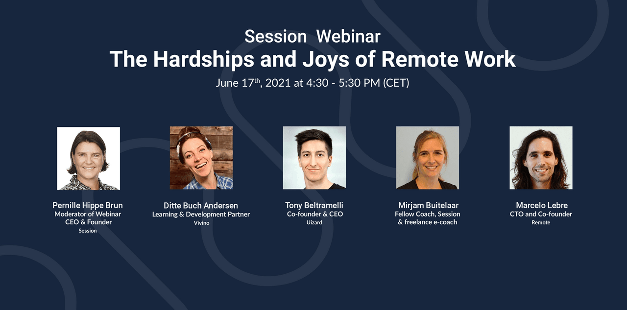 Session Webinar: The Hardships and Joys of Remote Work Panelists:  Ditte Buch Andersen, Learning and Development Partner, Vivino  Tony Beltramelli, Co-founder and CEO, Uizard  Mirjam Buitelaar, Fellow Coach Session and freelance e-coach