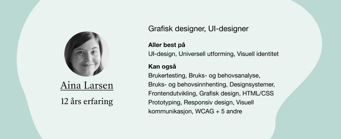 Aina Larsen. Roller: Grafisk designer, UI-designer. Kompetanser: UI-design, Universell utforming, Visuell identitet, Brukertesting, Bruks- og behovsanalyse, Bruks- og behovsinnhenting, Designsystemer, Frontendutvikling, Grafisk design, HTML/CSS Prototyping, Responsiv design, Visuell kommunikasjon, WCAG + 5 andre