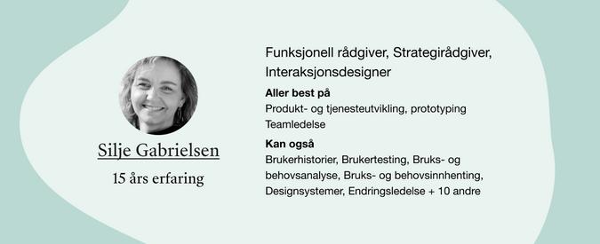 Silje Gabrielsen. Roller: Funksjonell rådgiver, Strategirådgiver, Interaksjonsdesigner. Kompetanser: Produkt- og tjenesteutvikling, prototyping Teamledelse, Brukerhistorier, Brukertesting, Bruks- og behovsanalyse, Bruks- og behovsinnhenting, Designsystemer, Endringsledelse + 10 andre