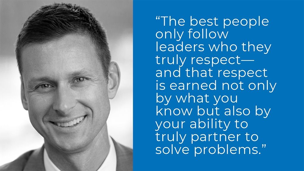 """""""The best people only follow leaders who they truly respect -- and that respect is earned not only by what you know but also by your ability to truly partner to solve problems."""" - Josh Meyers '97"""