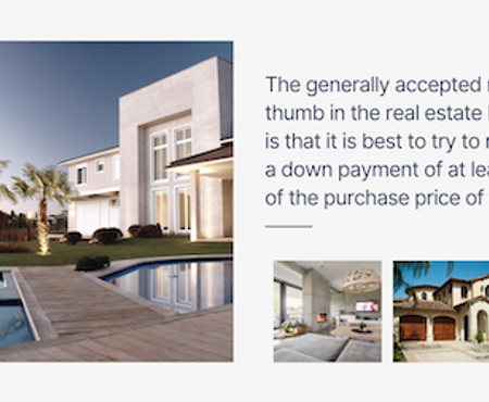 The generally accepted rule of thumb in the real estate business is that it is best to try to make a down payment of at least 20% of the purchase price of the home.