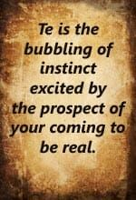 Te is the bubbling of instinct excited by the prospect of your coming to be real.