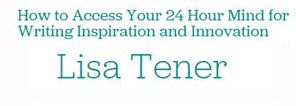 How to Access Your 24 Hour Mind for Writing Inspiration and Innovation Lisa Tener