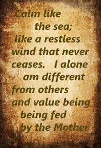 Calm like the sea; like a restless wind that never ceases. I alone am different from others and value being being fed by the Mother