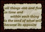 Sign with words: All things ebb and flow in time and within each thing is the seed of what will become its opposite