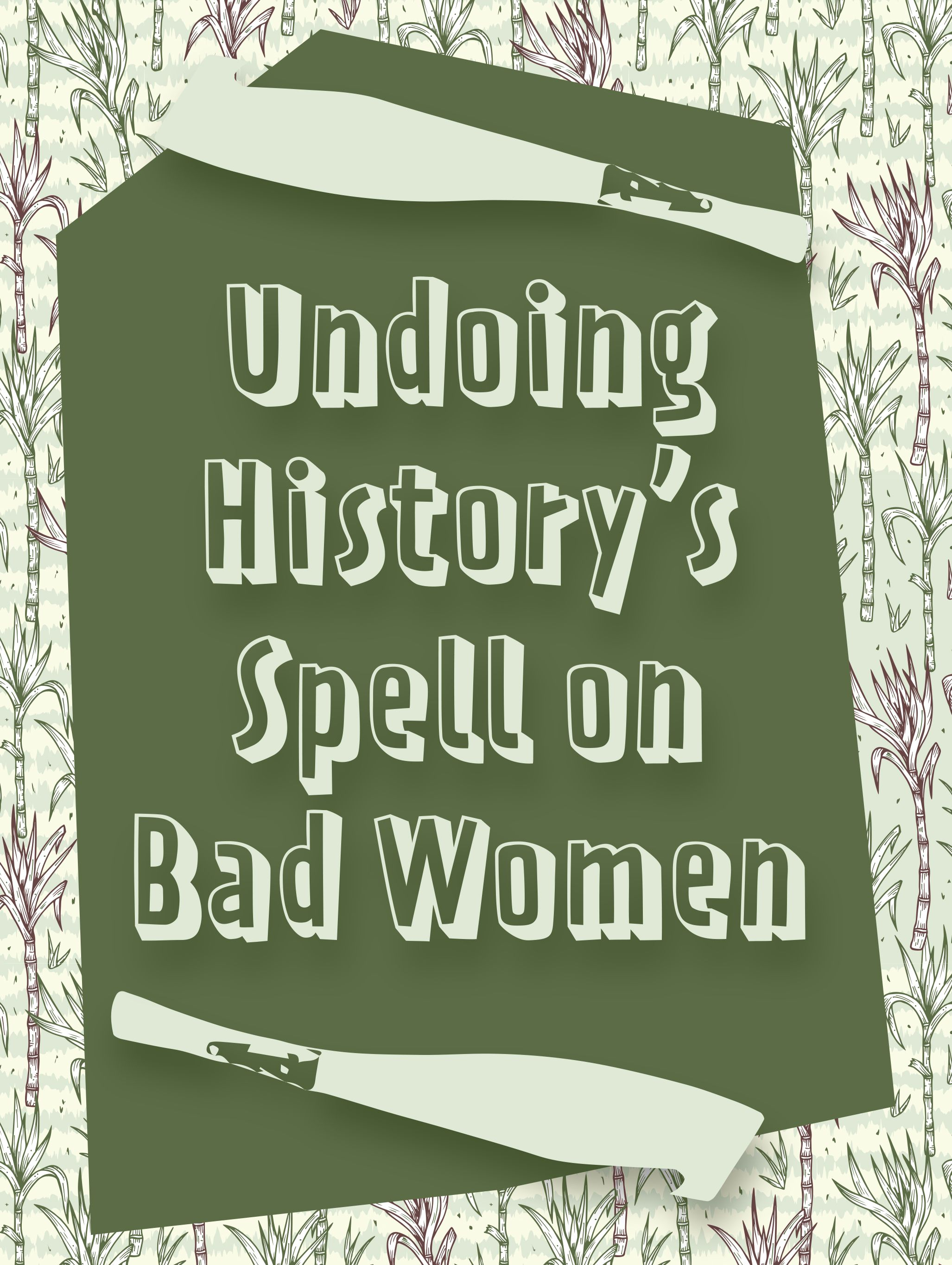 Essay cover and title. Background with green and purple sugarcane shoots. Block of dark green text box with text that reads: Undoing History's Spell on Bad Women. Two large vectors of machete knives are placed under and over the title.
