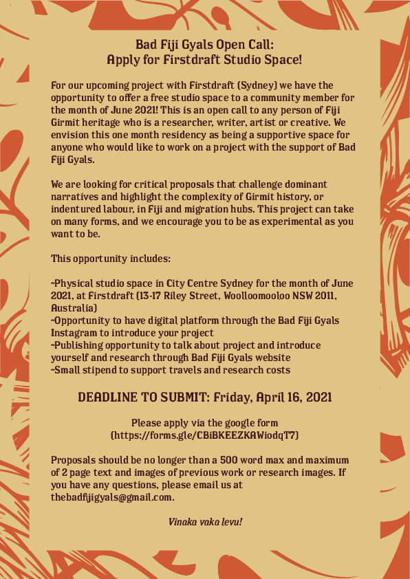 """Flyer for Bad Fiji Gyals Firstdraft Gallery Residency with text that reads: """"For our upcoming project with Firstdraft (Sydney) we have the opportunity to offer a free studio space to a community member for the month of June 2021! This is an open call to any person of Fiji Girmit heritage who is a researcher, writer, artist or creative. We envision this one month residency as being a supportive space for anyone who would like to work on a project with the support of Bad Fiji Gyals. We are looking for critical proposals that challenge dominant narratives and highlight the complexity of Girmit history, or indentured labour, in Fiji and migration hubs. This project can take on many forms, and we encourage you to be as experimental as you want to be. This opportunity includes:  Physical studio space in City Centre Sydney for the month of June 2021, at Firstdraft Gallery (13-17 Riley Street, Woolloomooloo NSW 2011, Australia). Opportunity to have digital platform through the Bad Fiji Gyals Instagram to introduce your project, Publishing opportunity to talk about project and introduce yourself and research through Bad Fiji Gyals website, Small stipend to support travels and research costs. DEADLINE TO SUBMIT: Friday, April 16, 2021. Please apply via the google form (https://forms.gle/CBiBKEEZKAWiodqT7). Proposals should be no longer than a 500 word max and maximum of 2 page text and images of previous work or research images. If you have any questions, please email us at thebadfijigyals@gmail.com. Vinaka vakalevu!"""""""