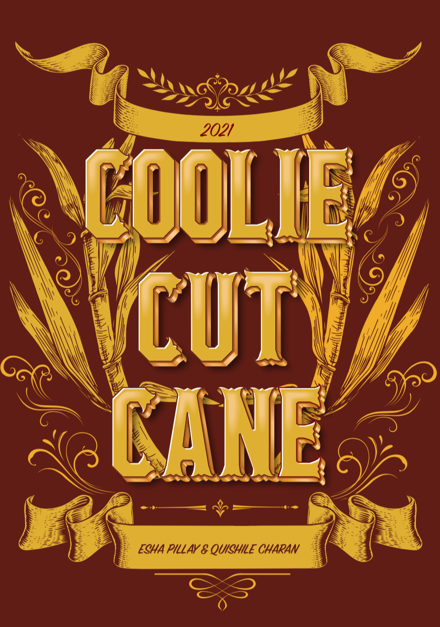 Maroon background with bold gold font that says: Coolie Cut Cane. Gold sugarcane motifs are on either side of the text. A golden scroll paper motif is above and below the bold text. The scroll paper motift above has text inside that reads: 2021. The scroll paper motift below reads: Esha Pillay and Quishile Charan.