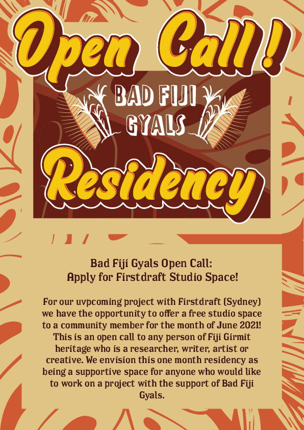"""Flyer for Bad Fiji Gyals Firstdraft Gallery Residency with text that reads: """"For our upcoming project with Firstdraft (Sydney) we have the opportunity to offer a free studio space to a community member for the month of June 2021! This is an open call to any person of Fiji Girmit heritage who is a researcher, writer, artist or creative. We envision this one month residency as being a supportive space for anyone who would like to work on a project with the support of Bad Fiji Gyals."""