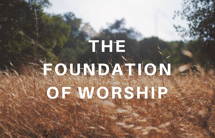 The Foundation of Worship Part I: What Is True Worship?