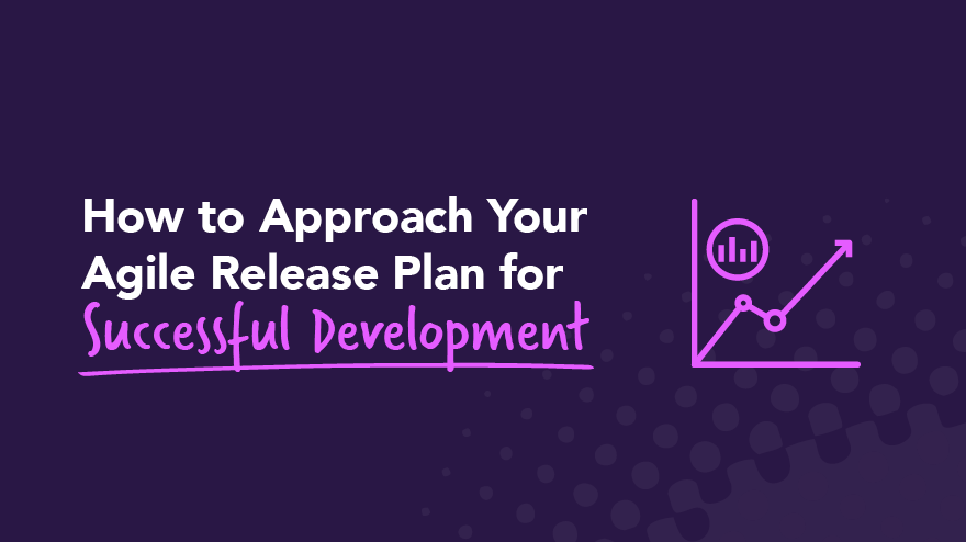 How to Approach Your Agile Release Plan for Successful Development