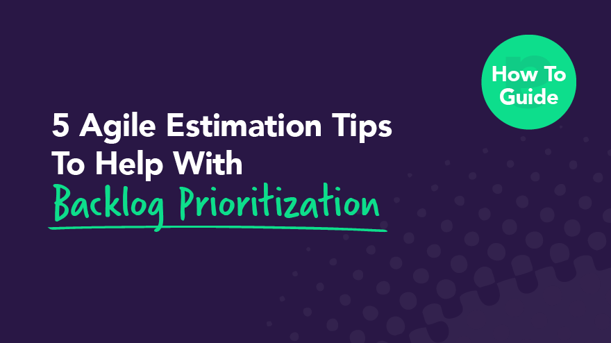 5 Agile Estimation Tips To Help With Backlog Prioritization