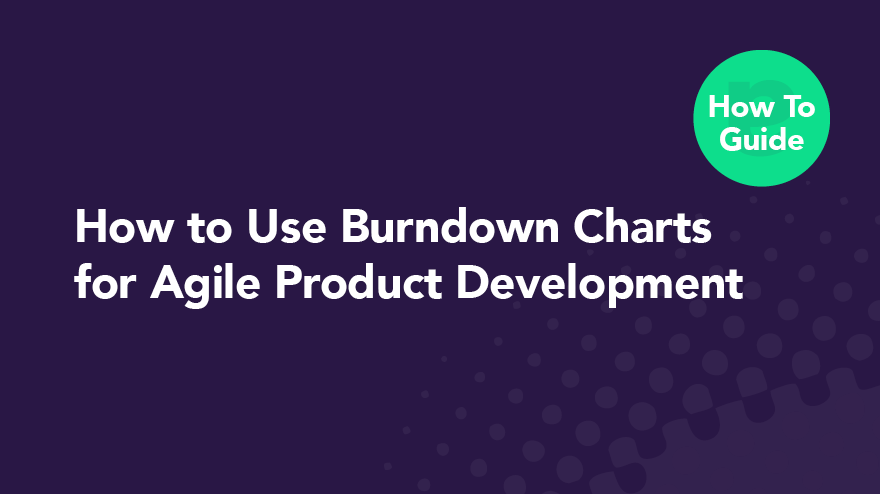 How to Use Burndown Charts for Agile Product Development