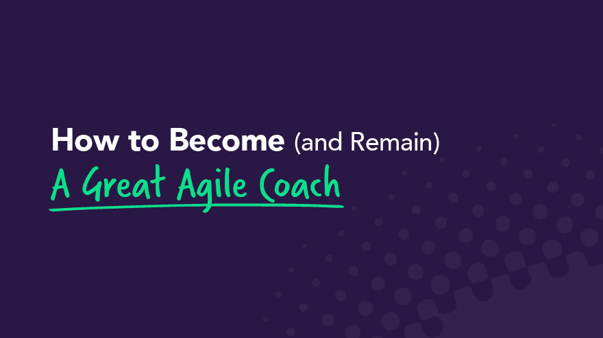 How to Become (and Remain) A Great Agile Coach