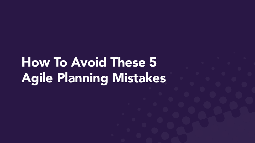 How To Avoid These 5 Agile Planning Mistakes