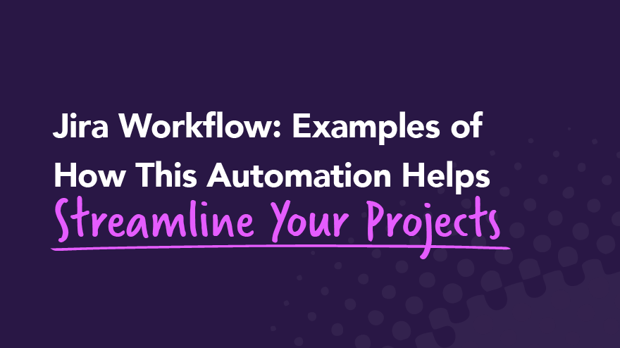 Jira Workflow: Examples of How This Automation Helps Streamline Your Projects