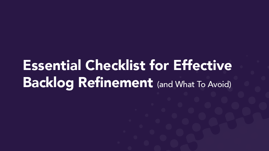 Essential Checklist for Effective Backlog Refinement (and What To Avoid)