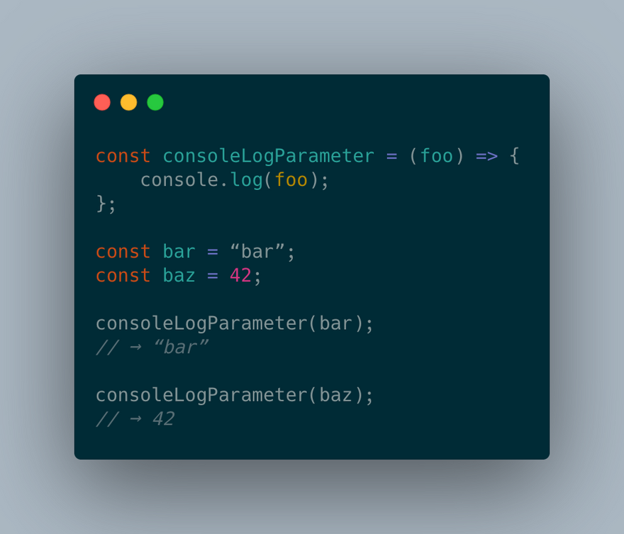 "const consoleLogParameter = (foo) => {   console.log(foo); };  const bar = ""bar""; const baz = 42;  consoleLogParameter(bar); // → ""bar"";  consoleLogParameter(baz); // → 42;"