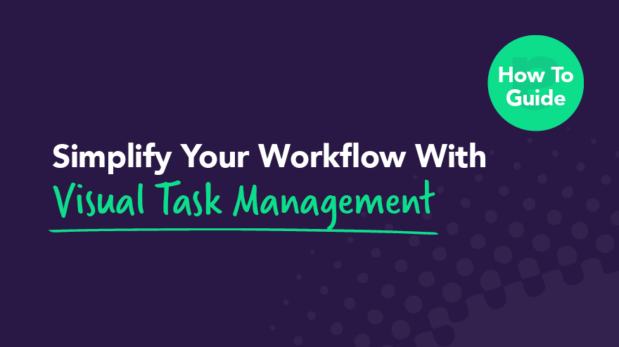 How to Simplify Your Workflow With Visual Task Management