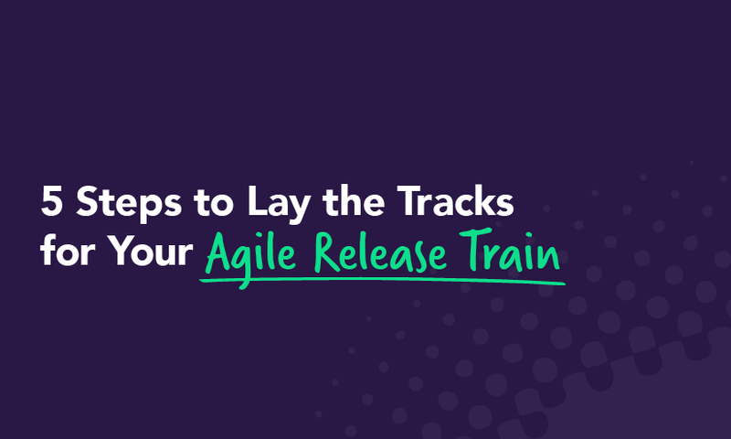 5 Steps to Lay the Tracks for Your Agile Release Train
