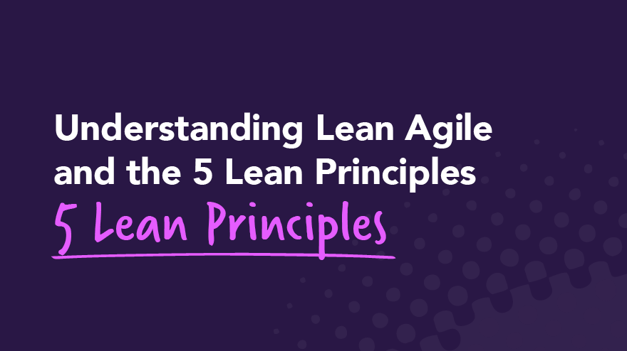 Understanding Lean Agile and the 5 Lean Principles