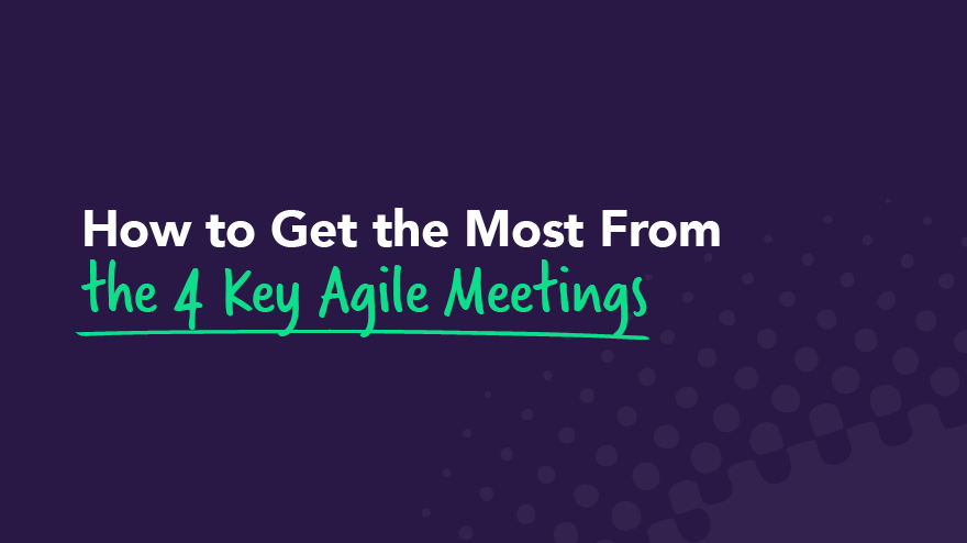 How to Get the Most From the 4 Key Agile Meetings