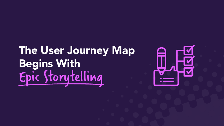 The User Journey Map Begins With Epic Storytelling